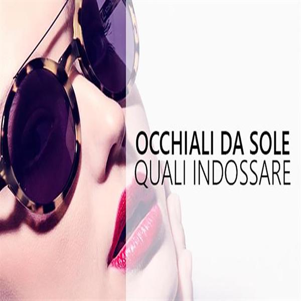 COME SCEGLIERE OCCHIALE DA SOLE - FORMA VISO